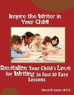 Inspire the Writer in Your Child! : Revitalize Your Child's Love of Writing in 20 Easy Lessons - Cheryl R Carter Mfa