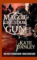 Maggie Get Your Gun : Maggie MacKay: Magical Tracker Series - Kate Danley