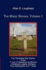 Too Many Heroes, Volume 1 : The Translated War Diaries of the 1er and 3e Bmila, from Mobilization to 2nd Ypres - Allan D Lougheed