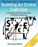 Make Money Online - Online Affiliate Guide : Building an Online Cash Cow, a Complete Step-By-Step Guide to Affiliate Marketing: A Complete Step-By-Step Guide to Affiliate Marketing - MR Antony Barlow