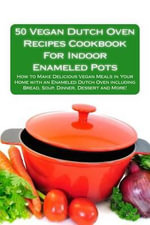 50 Vegan Dutch Oven Recipes Cookbook for Indoor Enameled Pots : How to Make Delicious Vegan Meals in Your Home with an Enameled Dutch Oven Including Bread, Soup, Dinner, Dessert and More! - Alison Thompson