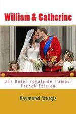 William & Catherine : Une Union Royale de L'Amour - Raymond Sturgis
