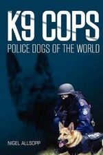 K9 Cops : Police Dogs of the World - MR Nigel Allsopp