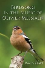 Birdsong in the Music of Olivier Messiaen - David Kraft