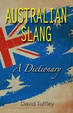 Australian Slang : A Dictionary - Dr David John Tuffley