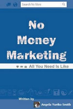 No Money Marketing : All You Need Is Like - Angela Yuriko Smith