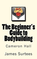 The Beginner's Guide to Bodybuilding - Cameron Hall