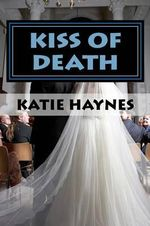 Kiss of Death : Katie Knew as a Child, Someday She Would Be a Writer. as an Abused Child Herself She Felt That to Stop Abuse, You Must First Educate People on What Abuse Does to the Child as Well as the Family Itself. - Katie Haynes