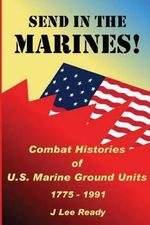 Send in the Marines : Combat Histories of US Marine Ground Units 1775-1991 - J Lee Ready