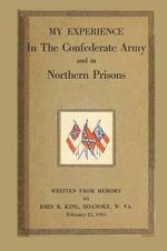 My Experience in the Confederate Army and in Northern Prisons - John R King