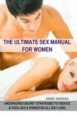 The Ultimate Sex Manual for Women : Uncensored Secret Strategies to Seduce and Fuck Like a Pornstar All Day Long - Daniel Marques