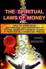 The Spiritual Laws of Money : God's Top Secret Codes and Mathematical Equations for Wealth, Fortune, Abundance and Unlimited Sources of Profit That Millionaires Hide from You - Daniel Marques
