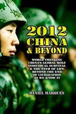 2012, China & Beyond : World Thinking, China's Global Role, Individual Survival and the Path of Life Beyond the End of Civilization as We Know It - Daniel Marques