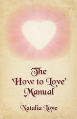 The 'How to Love' Manual : Loving Words to the Soul Hidden Beneath His Ego, a Lovers' Pocket Guide - Natalia Love