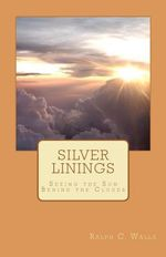Silver Linings : Seeing the Son Behind the Clouds - Ralph C Walls