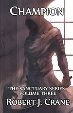 Champion : The Sanctuary Series, Volume Three - Robert J Crane