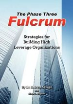 The Phase Three Fulcrum : Building High Leverage Organizations Using the Phases of Performance and Contribution Technology - Dr S Brett Savage