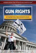 Gun Rights : Interpreting the Constitution - Philip Wolny