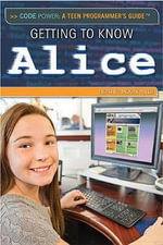 Getting to Know Alice : Code Power: A Teen Programmer's Guide - Jeanne Nagle