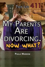 My Parents Are Divorcing. Now What? : Teen Life 411 - Paula Morrow