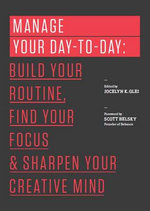 Manage Your Day-To-Day : Build Your Routine, Find Your Focus, and Sharpen Your Creative Mind