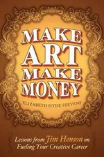 Make Art Make Money : Lessons from Jim Henson on Fueling Your Creative Career - Elizabeth Hyde Stevens