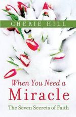 When You Need a Miracle : The Seven Secrets of Faith - Cherie Hill