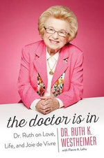 The Doctor Is in : Dr. Ruth on Love, Life, and Joie de Vivre - Dr Ruth Westheimer, Dr