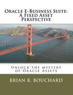 Oracle E-Business Suite : A Fixed Assets Perspective: Unlock the Mystery of Oracle Assets - MR Brian R Bouchard