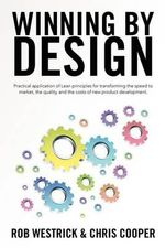 Winning by Design : Practical Application of Lean Principles for Transforming the Speed to Market, the Quality, and the Costs of New Produ - Rob Westrick