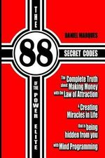 The 88 Secret Codes of the Power Elite : The Complete Truth about Making Money with the Law of Attraction and Creating Miracles in Life That Is Being H - Daniel Marques