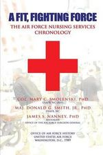 A Fit, Fighting Force : The Air Force Nursing Services Chronology - Col Mary C Smolenski Phd
