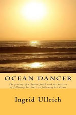 Ocean Dancer : The Journey of a Dancer Faced with the Decision of Following Her Heart or Following Her Dream - Ingrid Ullrich