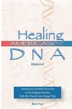 Healing America's DNA : America Is in Trouble Due to Sin. God Is Judging America. Only the Church Can Change That. - Rev Bob Fox