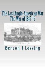 The Last Anglo-American War : The War of 1812-15 - Professor Benson John Lossing