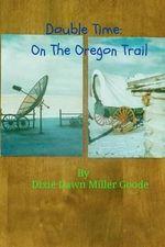 Double Time : On the Oregon Trail - Dixie Dawn Miller Goode