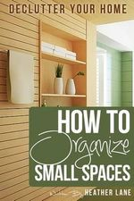 How to Organize Small Spaces : Decluttering Tips and Organization Ideas for Your Home - Heather Lane