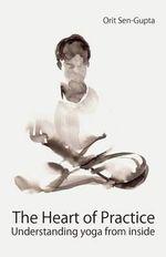 The Heart of Practice : Understanding Yoga from Inside - Orit Sen-Gupta