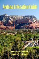 Sedona Relocation Guide : A Helpful Guide for Those Thinking of Relocating to Sedona, Arizona - William Bohan