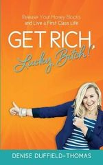 Get Rich, Lucky Bitch! : Release Your Money Blocks and Live a First Class Life - Denise Duffield-Thomas