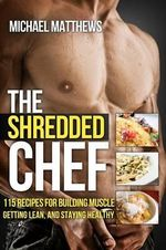 The Shredded Chef : 115 Recipes for Building Muscle, Getting Lean, and Staying Healthy - Michael Matthews