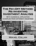 The Pay-Off Method : Re-Inventing Investment Analysis: With Numerical Application Examples from Different Industries - Mikael Collan D Sc