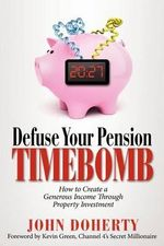 Defuse Your Pension Time-Bomb : How to Create a Generous Income Through Property Investment - John Doherty