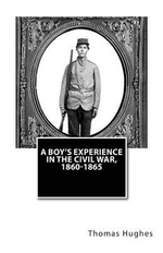 A Boy's Experience in the Civil War, 1860-1865 - Thomas Hughes