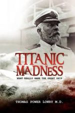 Titanic Madness-What Really Sank the Great Ship - Thomas Power Lowry MD