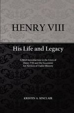Henry VIII : His Life and Legacy - Kristin A Sinclair