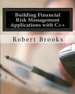 Building Financial Risk Management Applications with C++ : How to Make Big Stock Market Returns in the Long R... - Robert Brooks