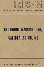 Browning Machine Gun, Caliber .50 Hb, M2 : War Department Field Manual FM 23-65, November 1944 - Ray Merriam