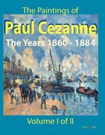 The Paintings of Paul Cezanne : The Years 1860-1884 Volume I of II - Paul Cezanne