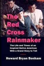 The Red Cross Rainmaker : The Memoirs of Howard Bonham Sr., Vice Chair of the American Red Cross for Public Relations and Fundraising - Howard Bryan Bonham